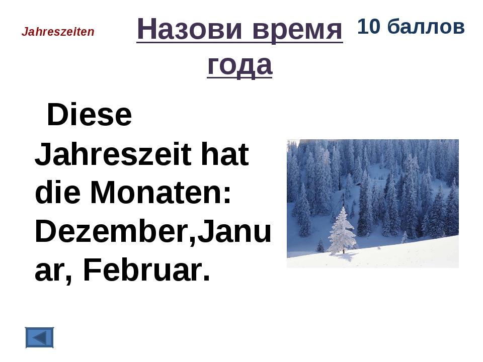 Назови время года Diese Jahreszeit hat die Monaten: Dezember,Januar, Februar....