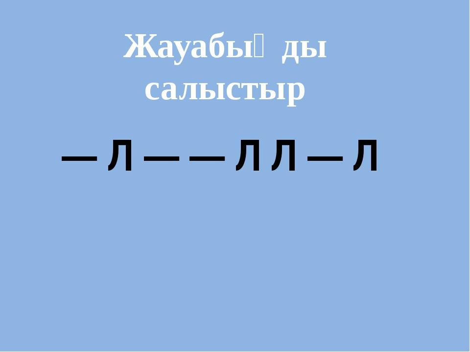 — Л — — Л Л — Л Жауабыңды салыстыр
