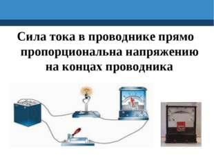 Сила тока в проводнике прямо пропорциональна напряжению на концах проводника