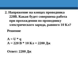 2. Напряжение на концах проводника 220В. Какая будет совершена работа при про