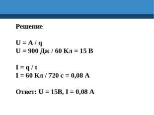 Решение U = A / q U = 900 Дж / 60 Кл = 15 В I = q / t I = 60 Кл / 720 с = 0,0