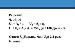 Решение q1 = q2 = q U1 = A1 / q, U2 = A2 / q, U2 / U1 = A2 / A1 = 250 Дж / 10