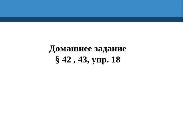 Домашнее задание § 42 , 43, упр. 18