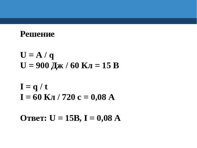 Решение U = A / q U = 900 Дж / 60 Кл = 15 В I = q / t I = 60 Кл / 720 с = 0,0...