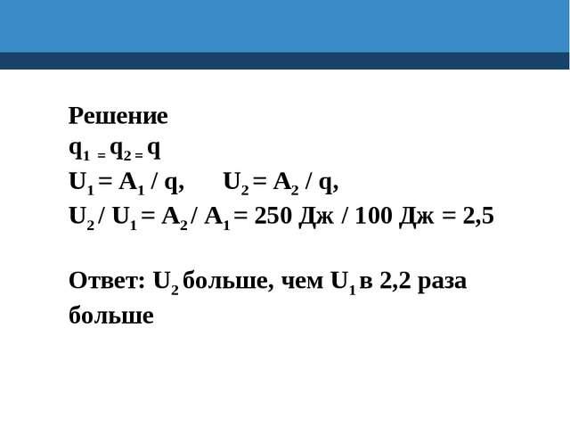 Решение q1 = q2 = q U1 = A1 / q, U2 = A2 / q, U2 / U1 = A2 / A1 = 250 Дж / 10...
