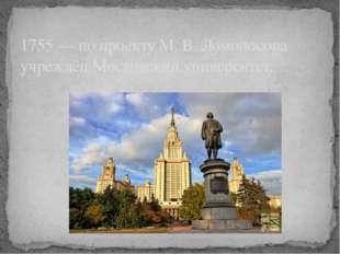 1755 — по проекту М. В. Ломоносова учреждён Московский университет.