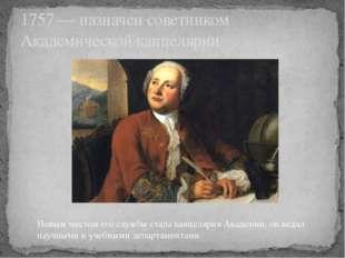 1757 — назначен советником Академической канцелярии Новым местом его службы с