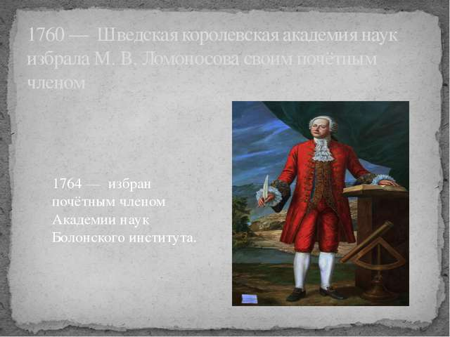 1760 — Шведская королевская академия наук избрала М. В. Ломоносова своим почё...
