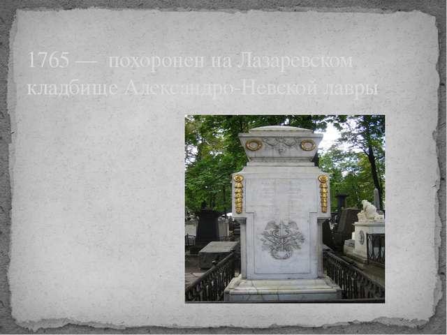 1765 — похоронен на Лазаревском кладбище Александро-Невской лавры