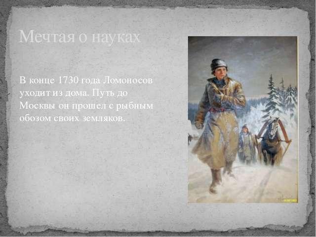 Мечтая о науках В конце 1730 года Ломоносов уходит из дома. Путь до Москвы он...