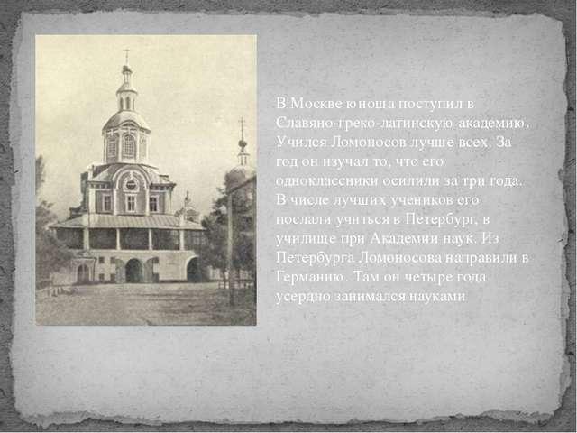 В Москве юноша поступил в Славяно-греко-латинскую академию. Учился Ломоносов...