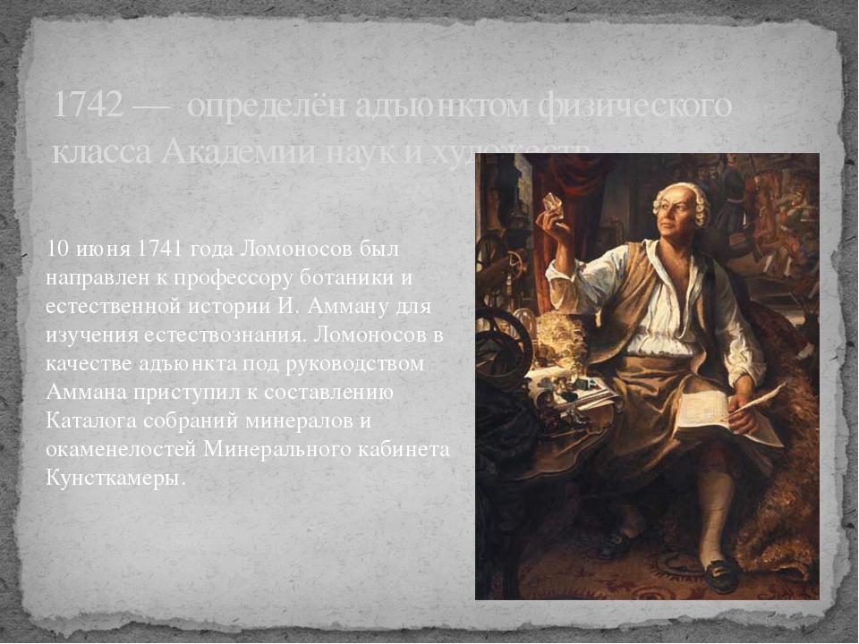 1742 — определён адъюнктом физического класса Академии наук и художеств. 10 и...