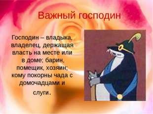 Господин – владыка, владелец, держащая власть на месте или в доме; барин, пом