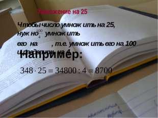 Умножение на 25 Например: Чтобы число умножить на 25, нужно умножить его на ,