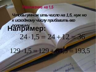 Умножение на 1,5 Например: Чтобы умножить число на 1,5, нужно к исходному чис
