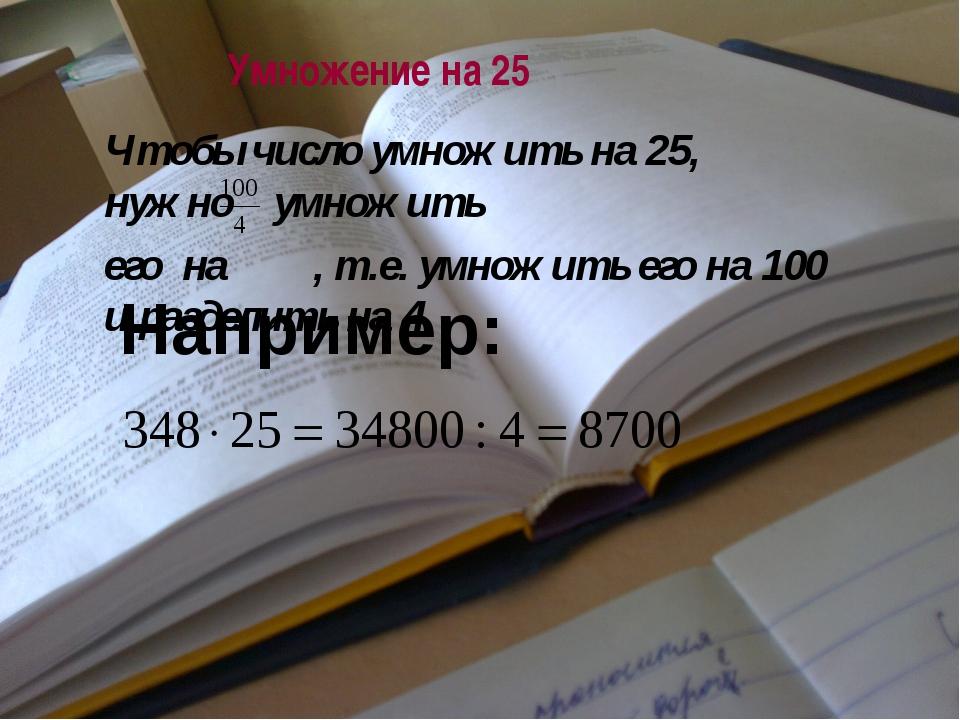 Умножение на 25 Например: Чтобы число умножить на 25, нужно умножить его на ,...