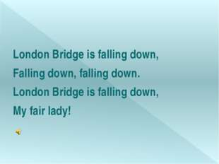 London Bridge is falling down, Falling down, falling down. London Bridge is