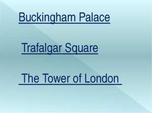 Buckingham Palace Trafalgar Square The Tower of London
