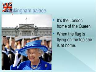 Buckingham palace It's the London home of the Queen. When the flag is flying