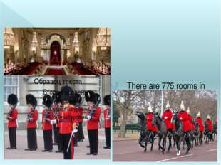 There are 775 rooms in the Palace. Changing the Guard happens every day at 1