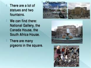 There are a lot of statues and two fountains. We can find there: National Gal