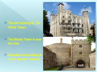 The tall building is The White Tower. The Bloody Tower is near the river. No