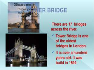 There are 17 bridges across the river. Tower Bridge is one of the oldest bri