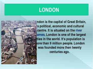 LONDON London is the capital of Great Britain, its political, economic and c