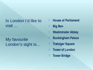 In London I'd like to visit … My favourite London's sight is… House of Parli