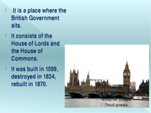 It is a place where the British Government sits. It consists of the House of