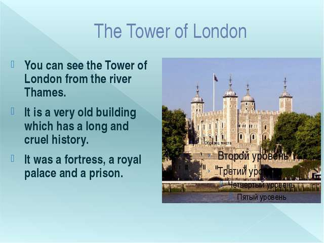The Tower of London You can see the Tower of London from the river Thames. It...