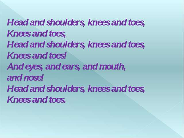 Head and shoulders, knees and toes, Knees and toes, Head and shoulders, knees...