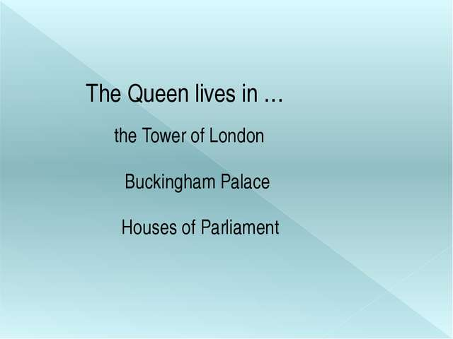 The Queen lives in … the Tower of London Buckingham Palace Houses of Parliam...