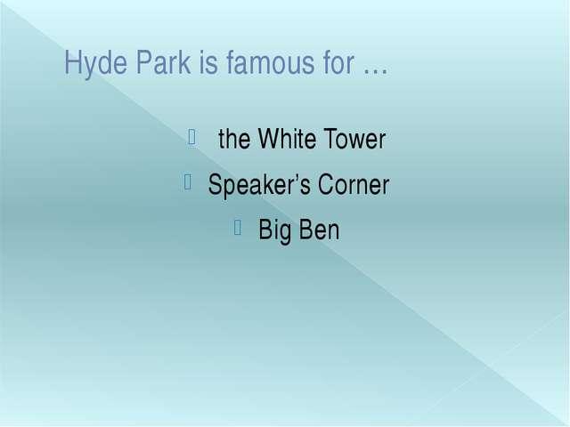 Hyde Park is famous for … the White Tower Speaker's Corner Big Ben