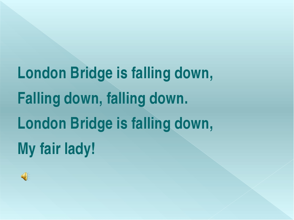 London Bridge is falling down, Falling down, falling down. London Bridge is...