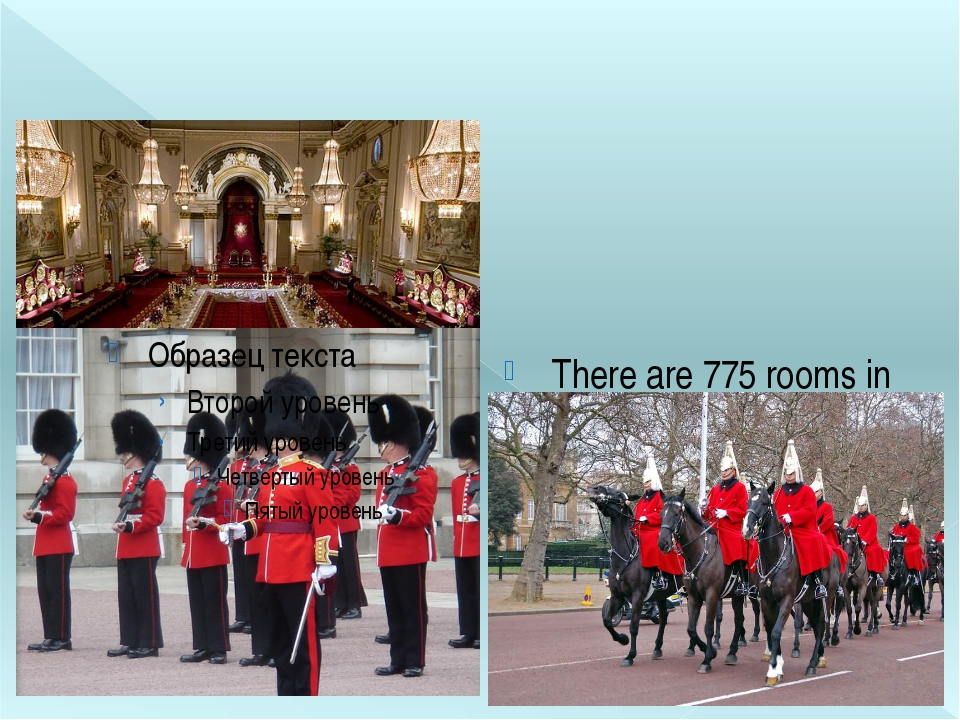 There are 775 rooms in the Palace. Changing the Guard happens every day at 1...