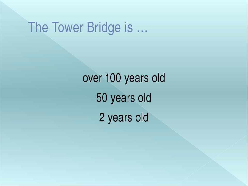 The Tower Bridge is … over 100 years old 50 years old 2 years old