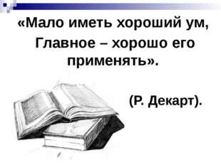«Мало иметь хороший ум, Главное – хорошо его применять». (Р. Декарт).
