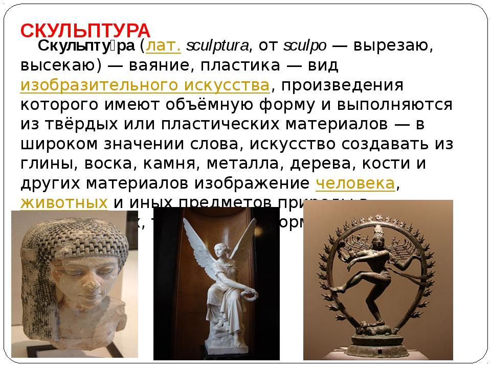 СКУЛЬПТУРА Скульпту́ра(лат.sculptura, отsculpo— вырезаю, высекаю)— ваяни...