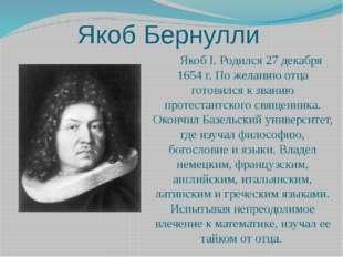 Якоб Бернулли Якоб I. Родился 27 декабря 1654 г. По желанию отца готовился к