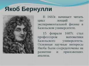 Якоб Бернулли В 1683г. начинает читать цикл лекций по экспериментальной физик