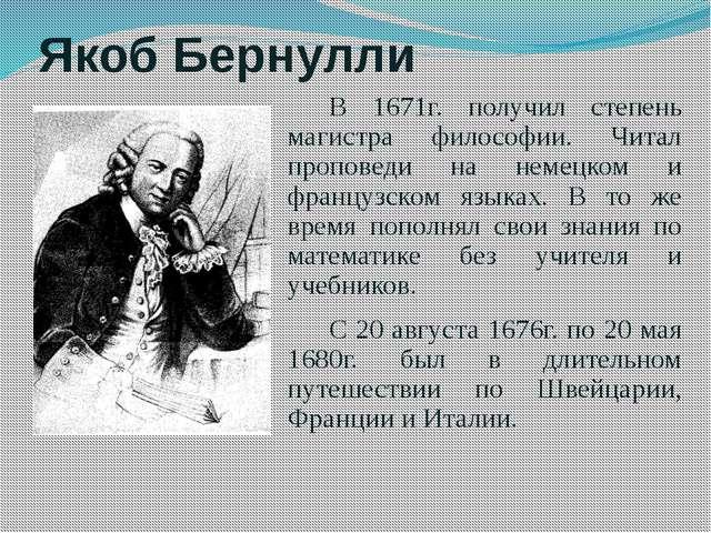 Якоб Бернулли В 1671г. получил степень магистра философии. Читал проповеди на...