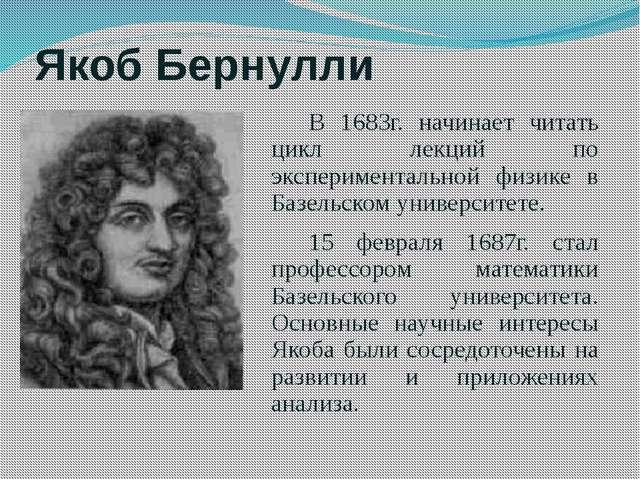 Якоб Бернулли В 1683г. начинает читать цикл лекций по экспериментальной физик...