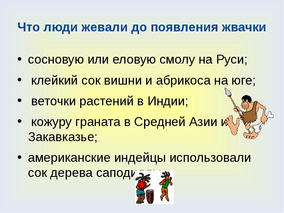 Что люди жевали до появления жвачки сосновую или еловую смолу на Руси; клейки...