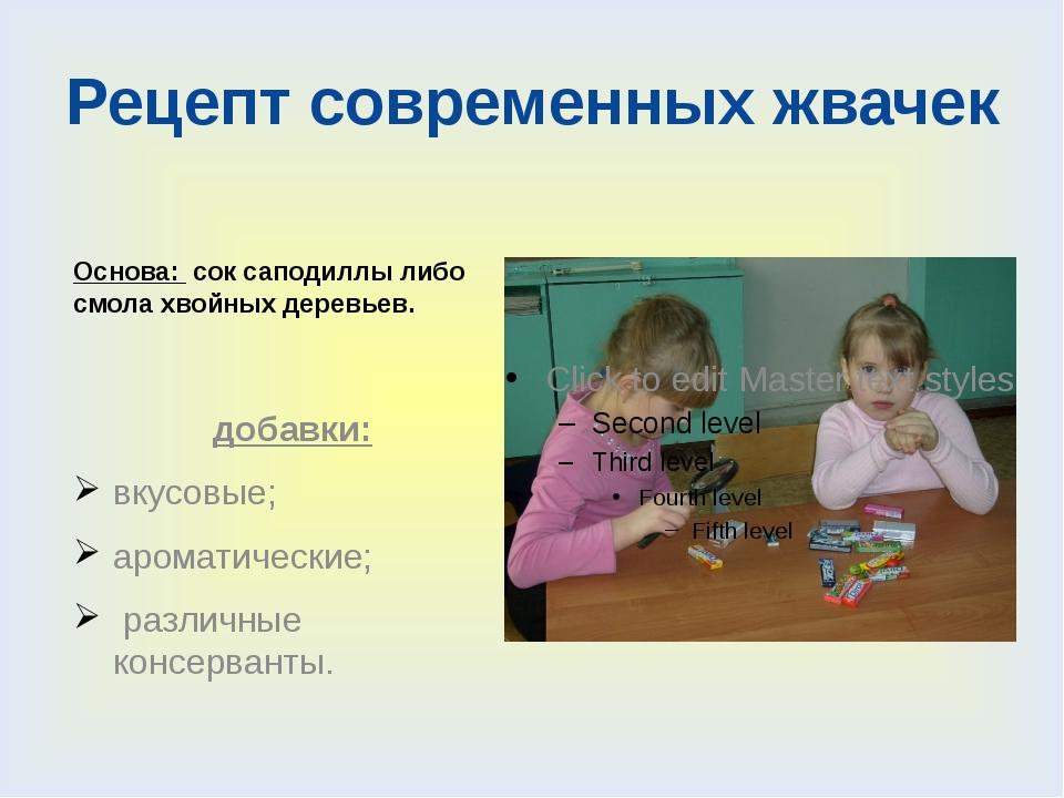 Рецепт современных жвачек Основа: сок саподиллы либо смола хвойных деревьев....