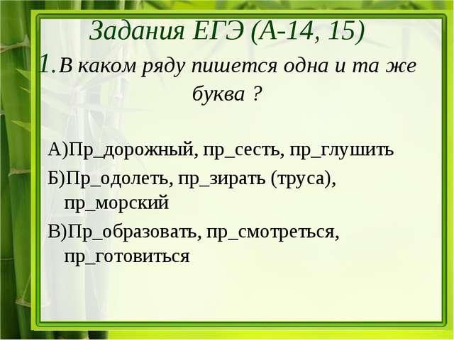 А)Пр_дорожный, пр_сесть, пр_глушить Б)Пр_одолеть, пр_зирать (труса), пр_морс...