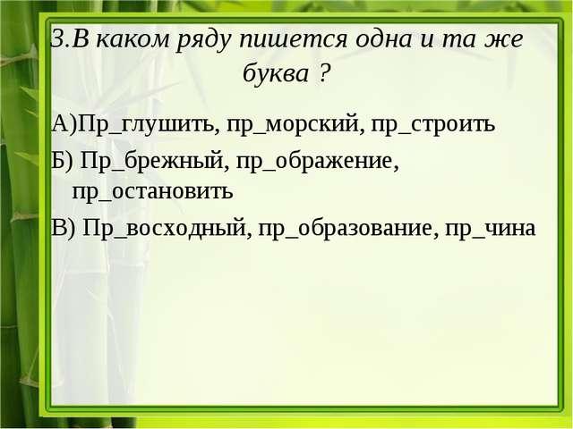 3.В каком ряду пишется одна и та же буква ? А)Пр_глушить, пр_морский, пр_стро...