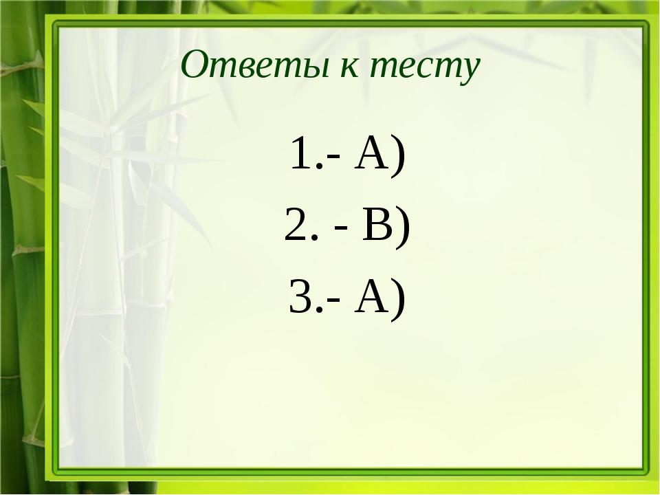 Ответы к тесту 1.- А) 2. - В) 3.- А)