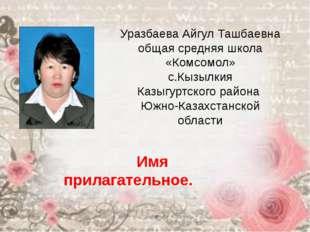 Уразбаева Айгул Ташбаевна общая средняя школа «Комсомол» с.Кызылкия Казыгуртс