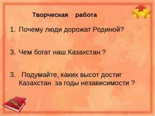 Творческая работа Почему люди дорожат Родиной? Чем богат наш Казахстан ? 3. П